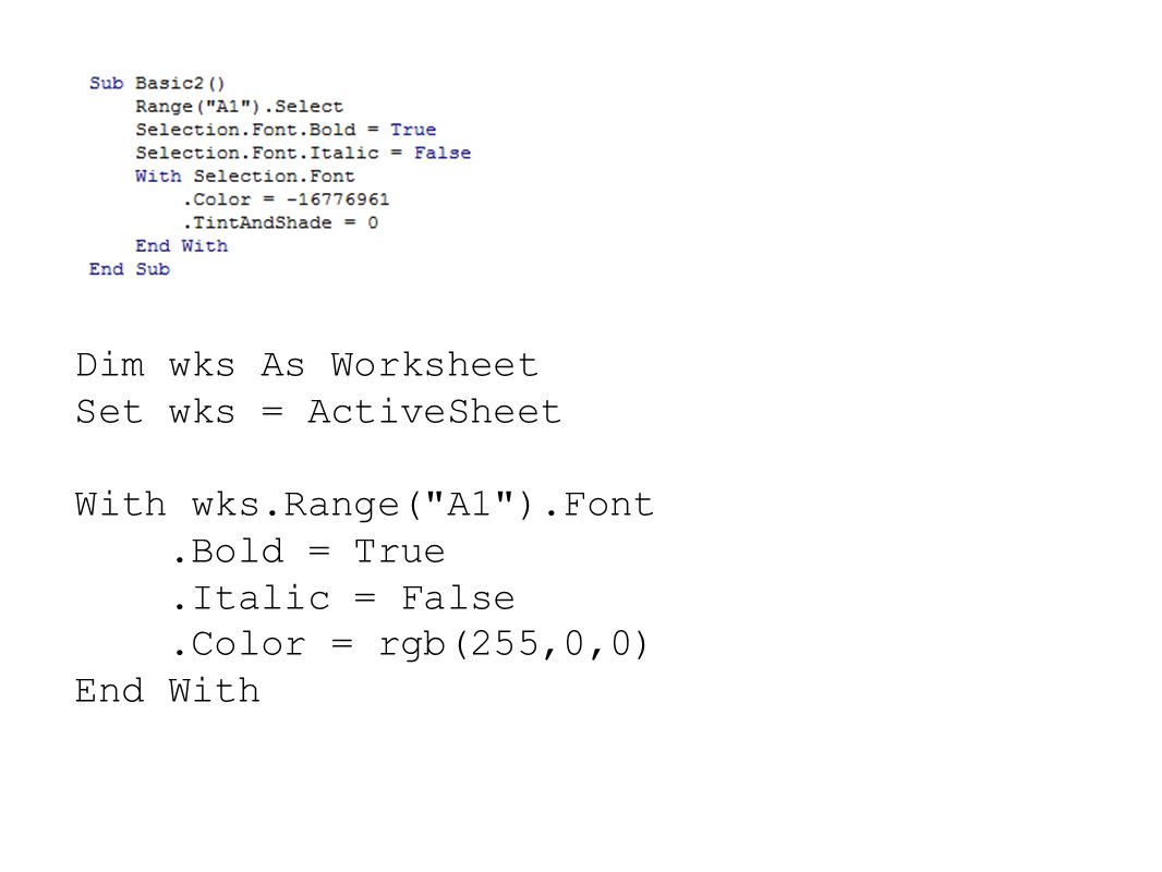 Dim wks As Worksheet Set wks = ActiveSheet With wks.Range( A1 ).Font.Bold = True.Italic = False.Color = rgb(255,0,0) End With