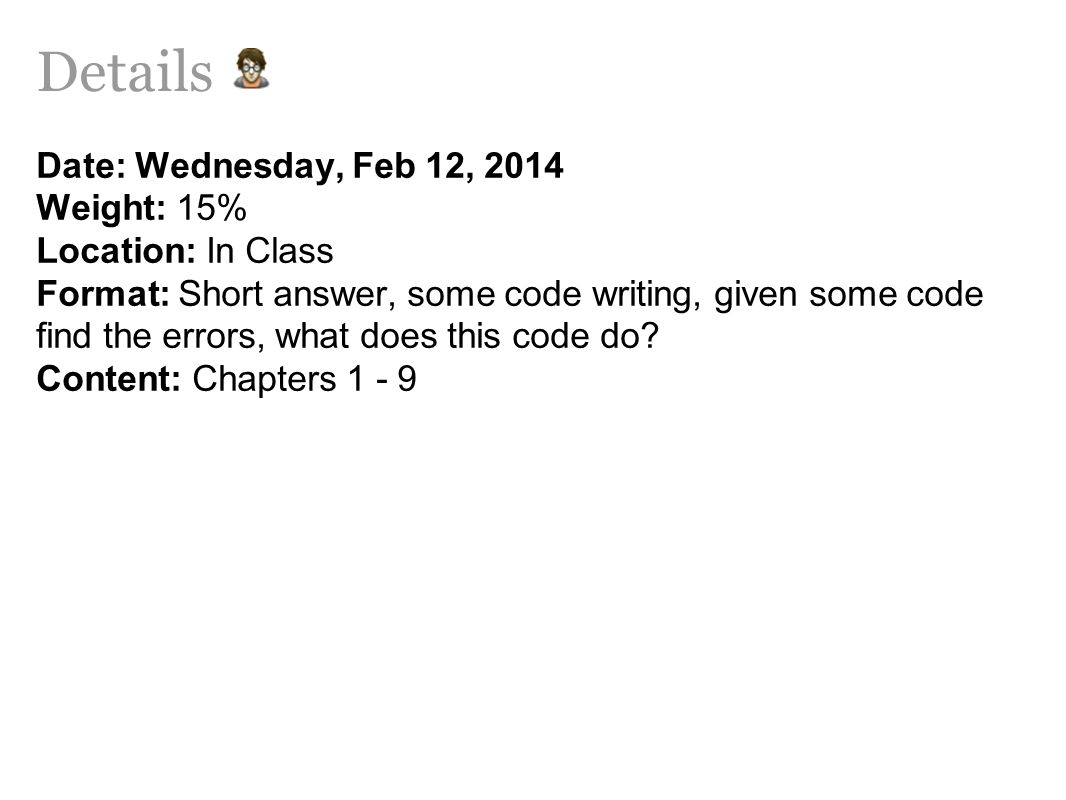 Details Date: Wednesday, Feb 12, 2014 Weight: 15% Location: In Class Format: Short answer, some code writing, given some code find the errors, what does this code do.