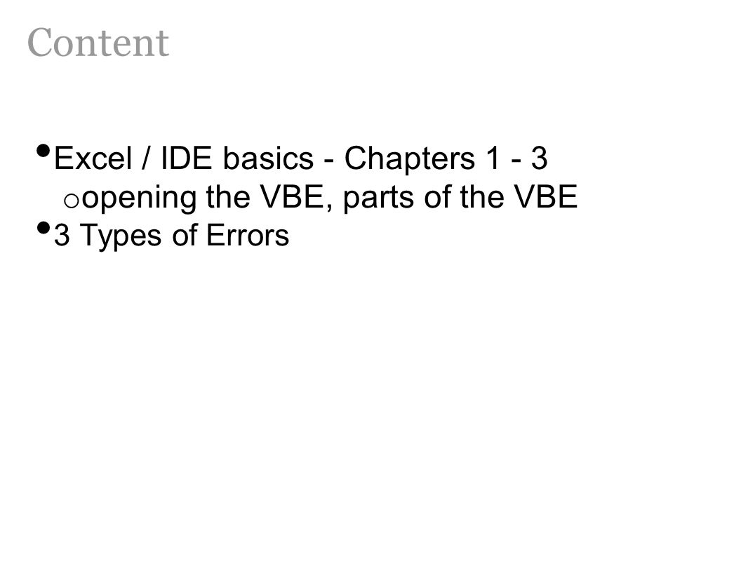Excel / IDE basics - Chapters 1 - 3 o opening the VBE, parts of the VBE 3 Types of Errors Content