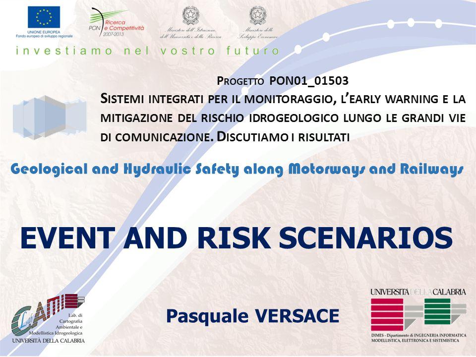 Geological and Hydraulic Safety along Motorways and Railways EVENT AND RISK SCENARIOS Pasquale VERSACE P ROGETTO PON01_01503 S ISTEMI INTEGRATI PER IL MONITORAGGIO, L ' EARLY WARNING E LA MITIGAZIONE DEL RISCHIO IDROGEOLOGICO LUNGO LE GRANDI VIE DI COMUNICAZIONE.
