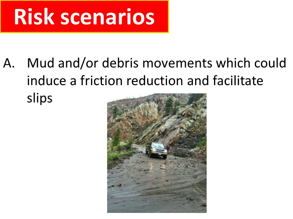 A.Mud and/or debris movements which could induce a friction reduction and facilitate slips