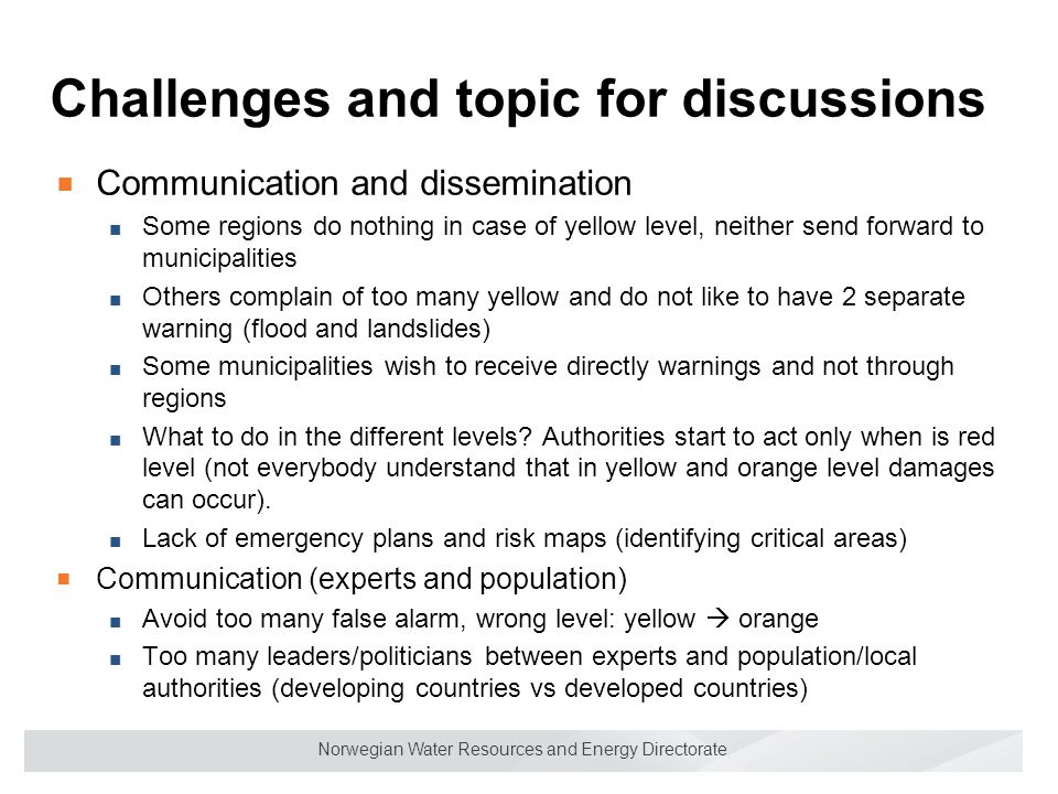 Norwegian Water Resources and Energy Directorate Challenges and topic for discussions ■C■C ommunication and dissemination ■S■Some regions do nothing in case of yellow level, neither send forward to municipalities ■O■Others complain of too many yellow and do not like to have 2 separate warning (flood and landslides) ■S■Some municipalities wish to receive directly warnings and not through regions ■W■What to do in the different levels.