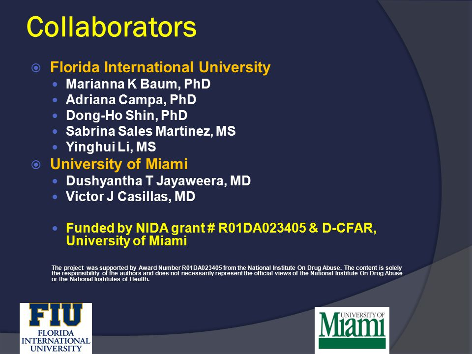 Collaborators  Florida International University Marianna K Baum, PhD Adriana Campa, PhD Dong-Ho Shin, PhD Sabrina Sales Martinez, MS Yinghui Li, MS  University of Miami Dushyantha T Jayaweera, MD Victor J Casillas, MD Funded by NIDA grant # R01DA023405 & D-CFAR, University of Miami The project was supported by Award Number R01DA023405 from the National Institute On Drug Abuse.