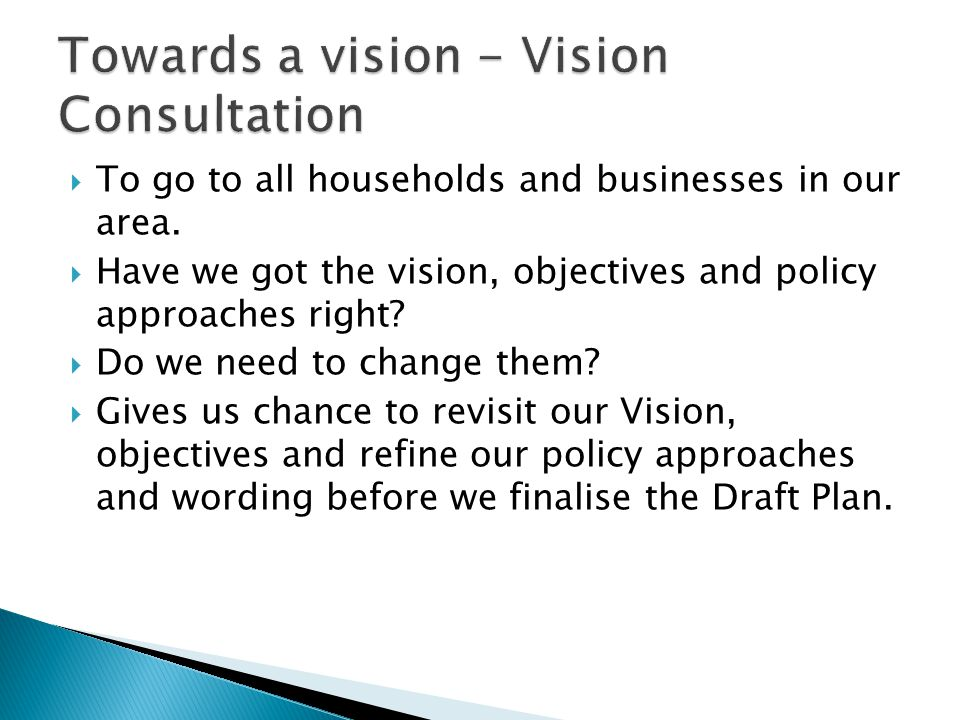  To go to all households and businesses in our area.  Have we got the vision, objectives and policy approaches right?  Do we need to change them? 