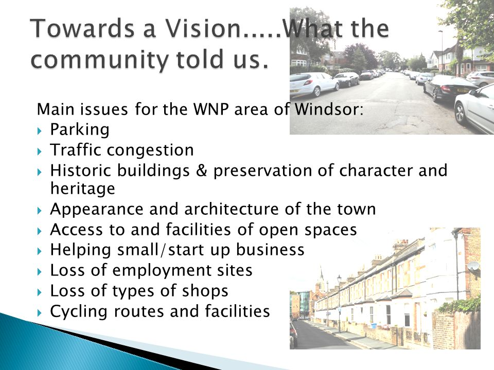 Main issues for the WNP area of Windsor:  Parking  Traffic congestion  Historic buildings & preservation of character and heritage  Appearance and