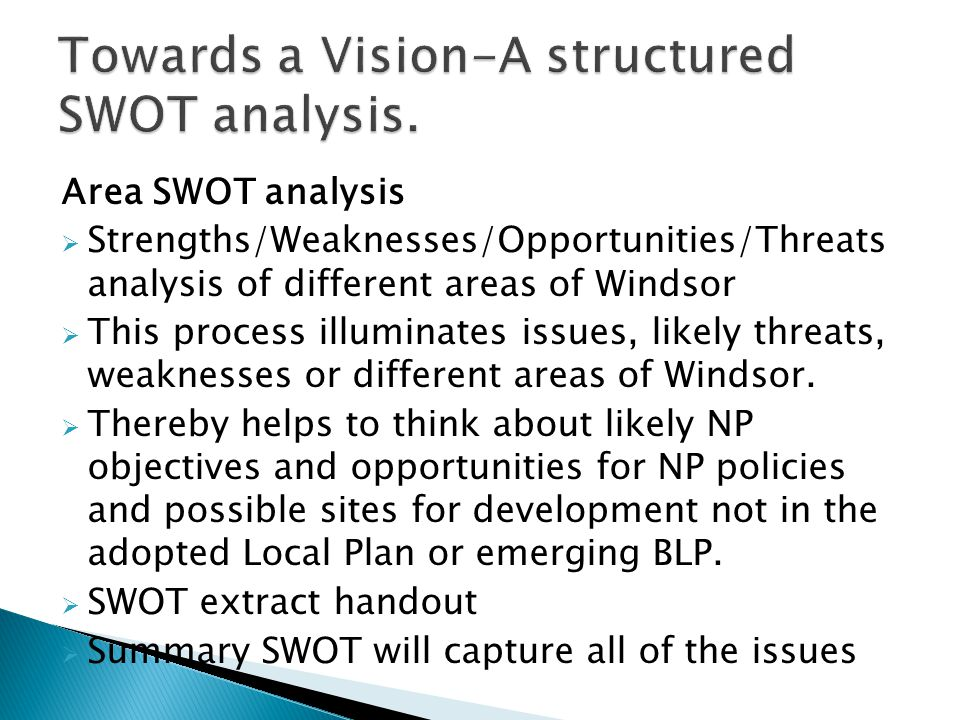 Area SWOT analysis  Strengths/Weaknesses/Opportunities/Threats analysis of different areas of Windsor  This process illuminates issues, likely threa