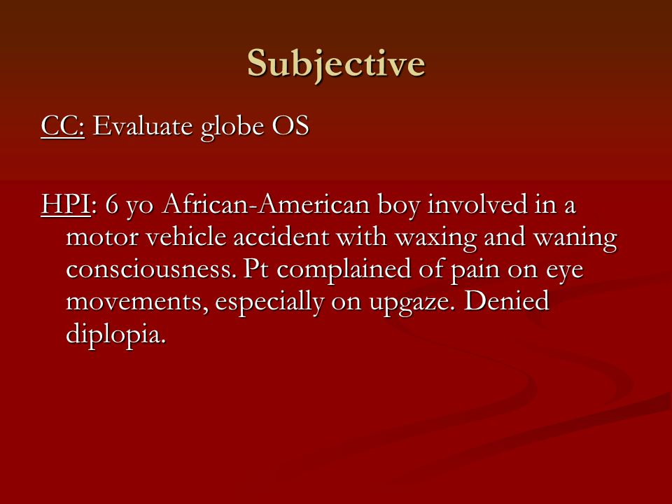Subjective CC: Evaluate globe OS HPI: 6 yo African-American boy involved in a motor vehicle accident with waxing and waning consciousness.
