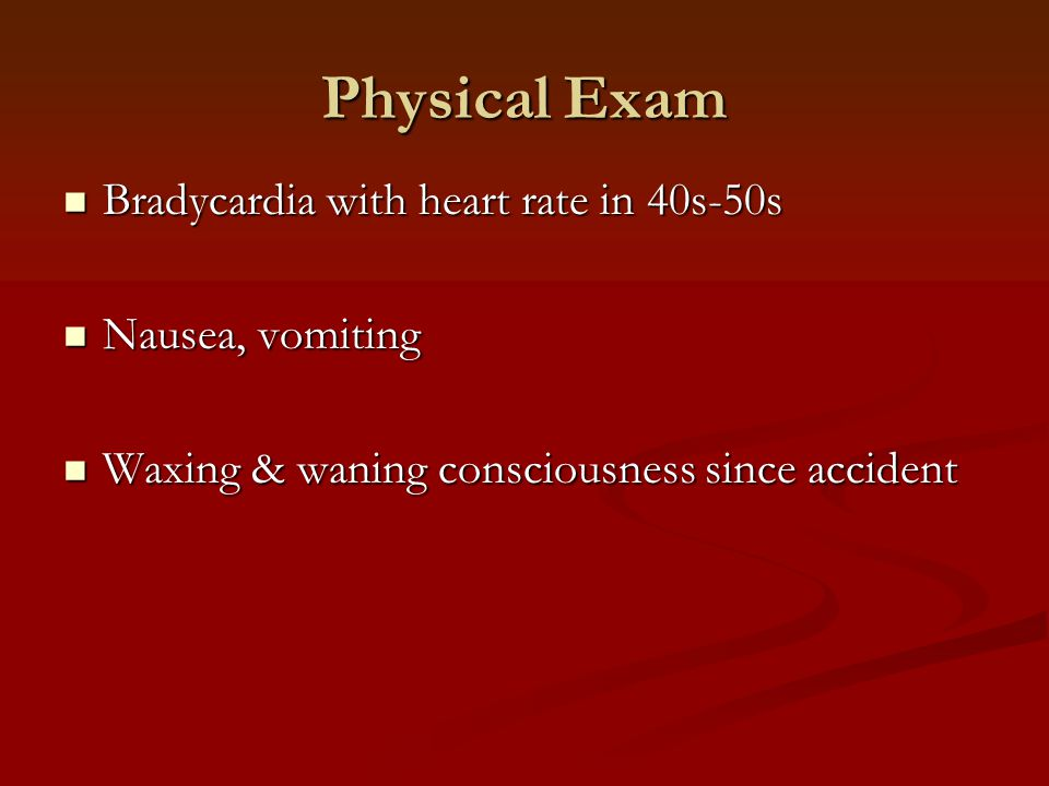 Bradycardia with heart rate in 40s-50s Bradycardia with heart rate in 40s-50s Nausea, vomiting Nausea, vomiting Waxing & waning consciousness since accident Waxing & waning consciousness since accident Physical Exam