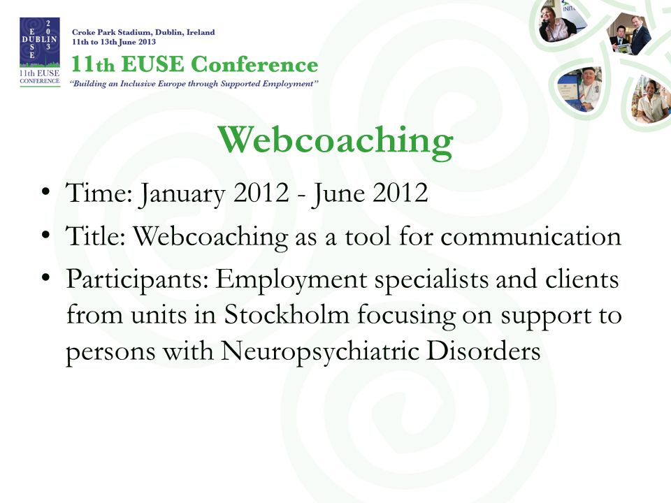 Webcoaching Time: January 2012 - June 2012 Title: Webcoaching as a tool for communication Participants: Employment specialists and clients from units in Stockholm focusing on support to persons with Neuropsychiatric Disorders
