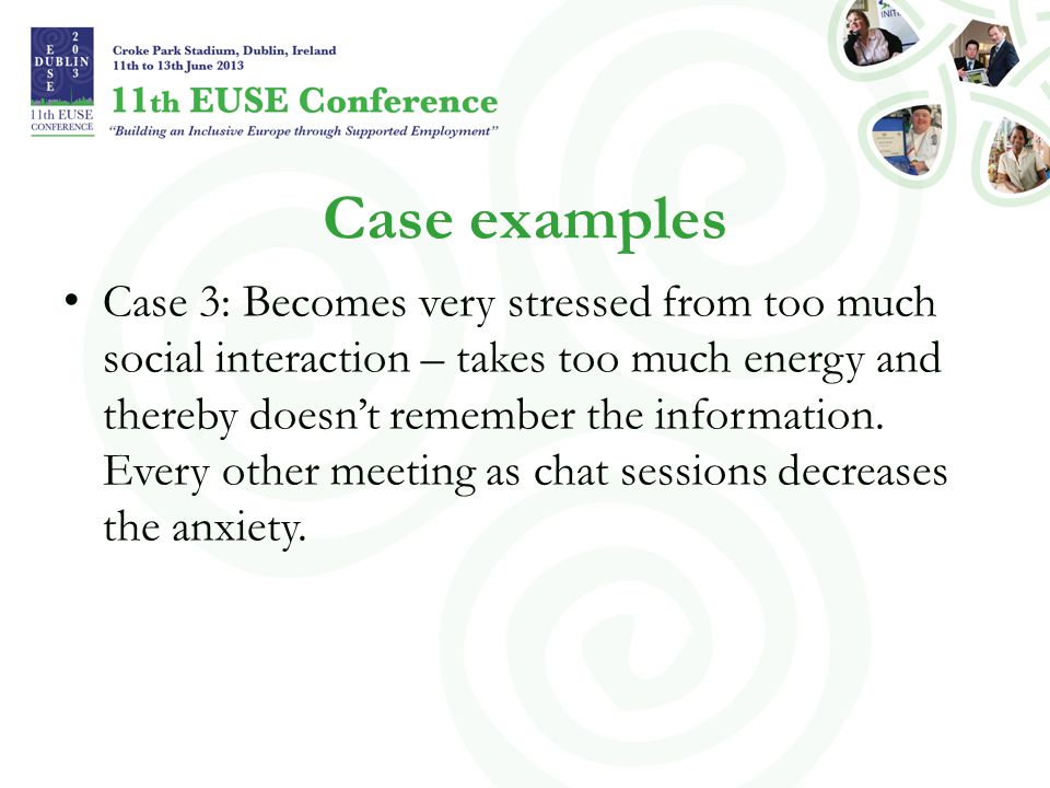 Case examples Case 3: Becomes very stressed from too much social interaction – takes too much energy and thereby doesn't remember the information.