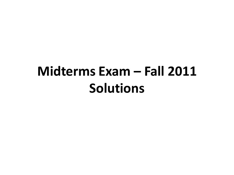 Midterms Exam – Fall 2011 Solutions