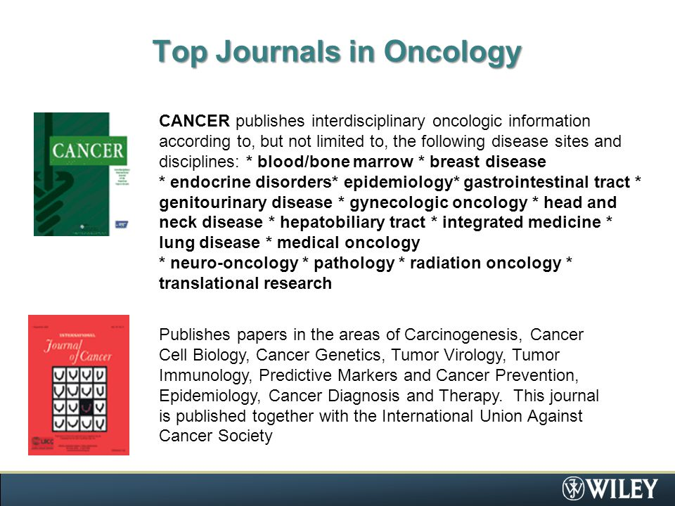 Top Journals in Oncology CANCER publishes interdisciplinary oncologic information according to, but not limited to, the following disease sites and disciplines: * blood/bone marrow * breast disease * endocrine disorders* epidemiology* gastrointestinal tract * genitourinary disease * gynecologic oncology * head and neck disease * hepatobiliary tract * integrated medicine * lung disease * medical oncology * neuro-oncology * pathology * radiation oncology * translational research Publishes papers in the areas of Carcinogenesis, Cancer Cell Biology, Cancer Genetics, Tumor Virology, Tumor Immunology, Predictive Markers and Cancer Prevention, Epidemiology, Cancer Diagnosis and Therapy.