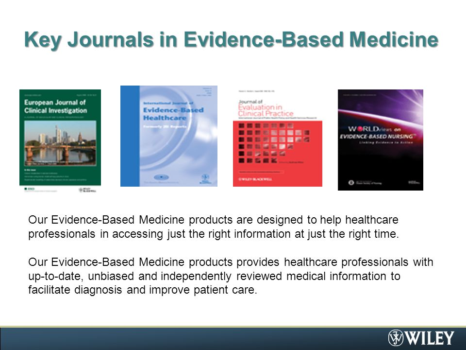 Key Journals in Evidence-Based Medicine Our Evidence-Based Medicine products are designed to help healthcare professionals in accessing just the right information at just the right time.