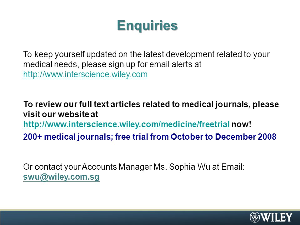 Enquiries To keep yourself updated on the latest development related to your medical needs, please sign up for email alerts at http://www.interscience.wiley.com http://www.interscience.wiley.com To review our full text articles related to medical journals, please visit our website at http://www.interscience.wiley.com/medicine/freetrial now.