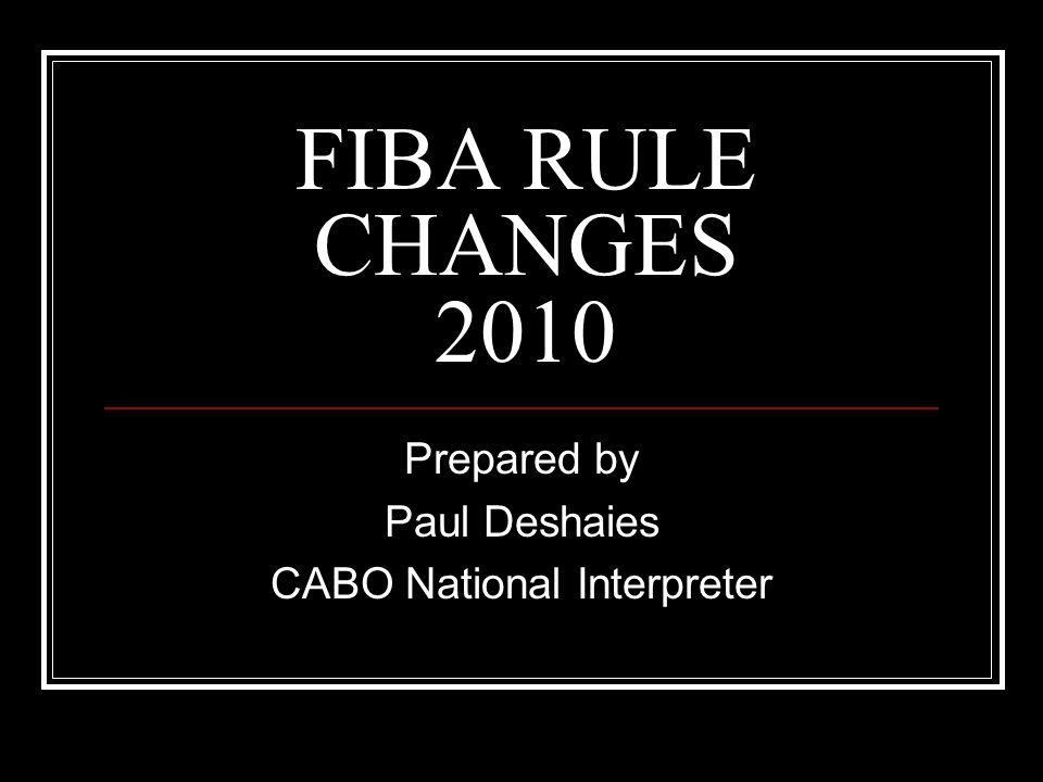 FIBA RULE CHANGES 2010 Prepared by Paul Deshaies CABO National Interpreter