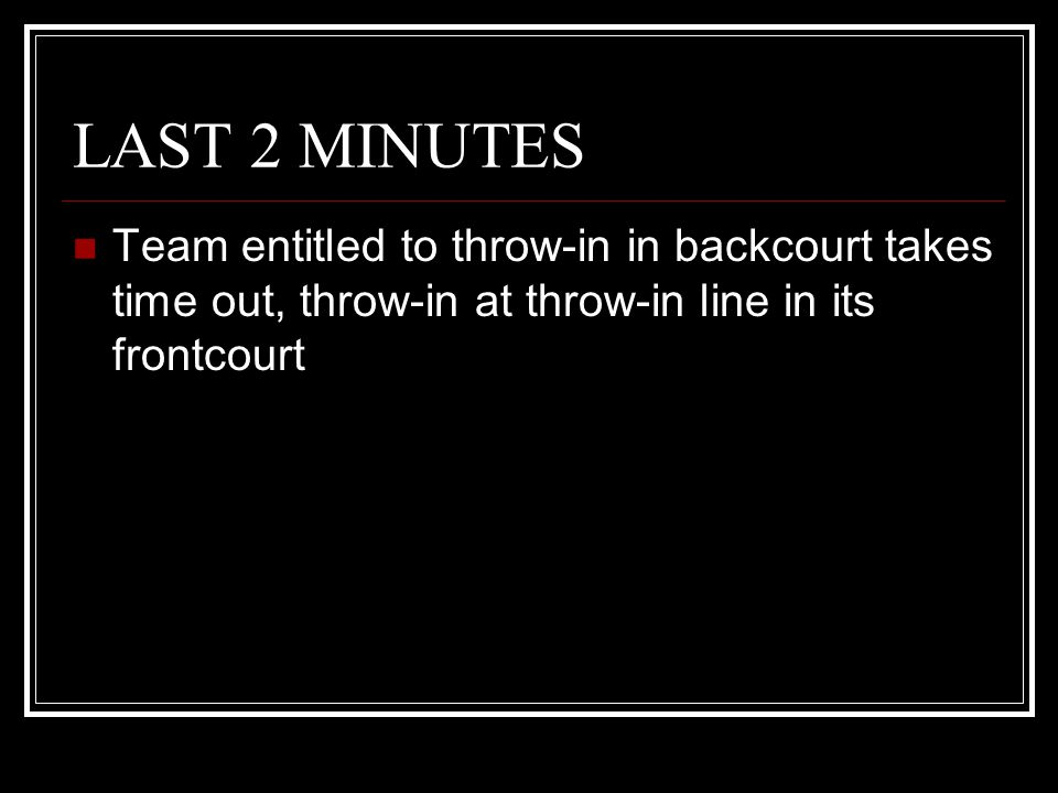 LAST 2 MINUTES Team entitled to throw-in in backcourt takes time out, throw-in at throw-in line in its frontcourt