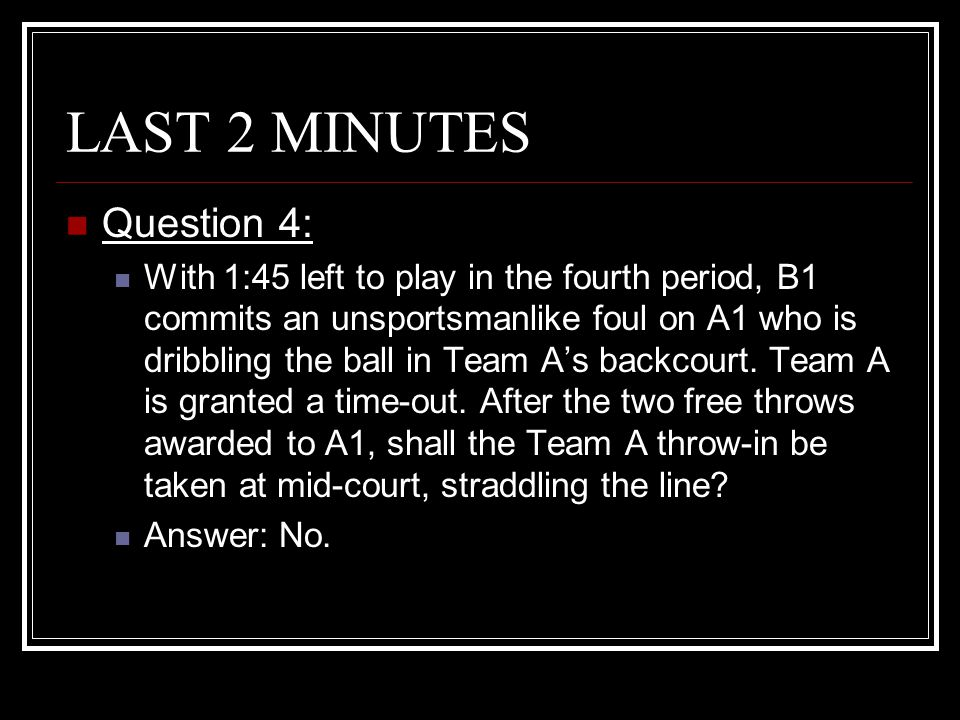 LAST 2 MINUTES Question 4: With 1:45 left to play in the fourth period, B1 commits an unsportsmanlike foul on A1 who is dribbling the ball in Team A's