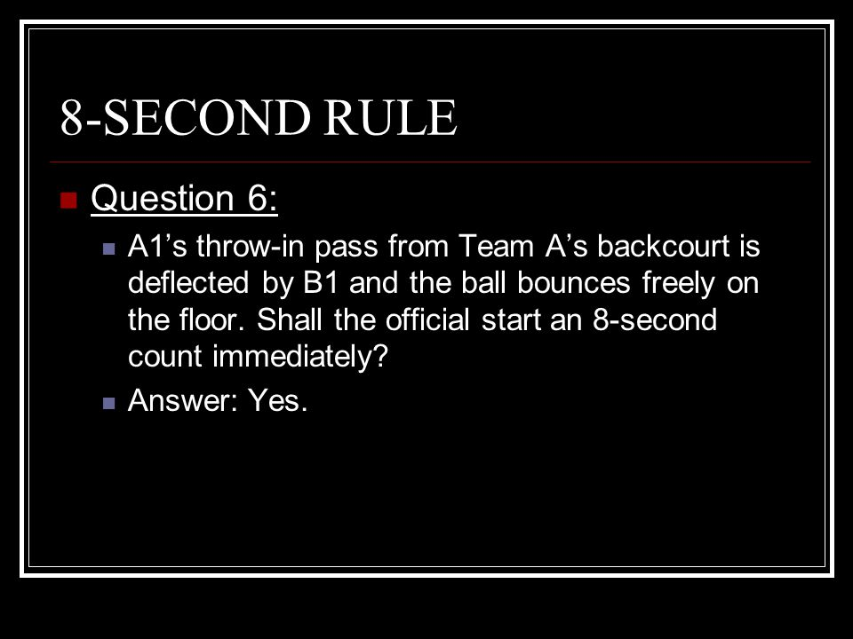 8-SECOND RULE Question 6: A1's throw-in pass from Team A's backcourt is deflected by B1 and the ball bounces freely on the floor. Shall the official s