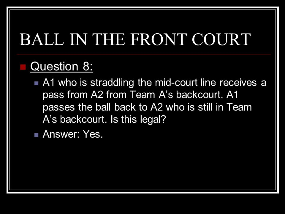 BALL IN THE FRONT COURT Question 8: A1 who is straddling the mid-court line receives a pass from A2 from Team A's backcourt. A1 passes the ball back t