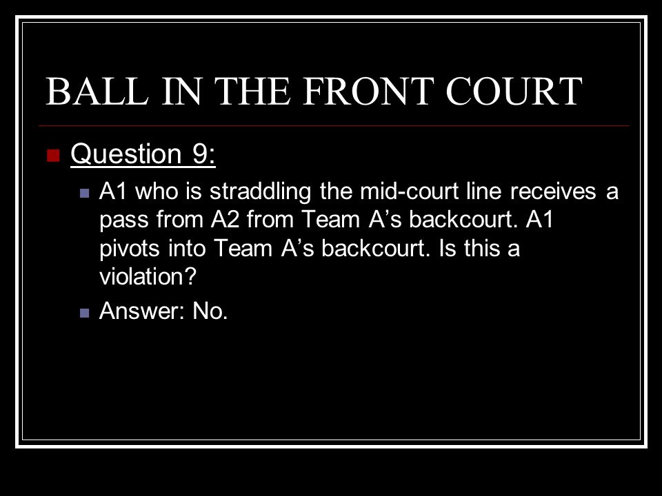 BALL IN THE FRONT COURT Question 9: A1 who is straddling the mid-court line receives a pass from A2 from Team A's backcourt. A1 pivots into Team A's b