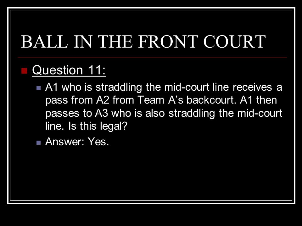 BALL IN THE FRONT COURT Question 11: A1 who is straddling the mid-court line receives a pass from A2 from Team A's backcourt. A1 then passes to A3 who