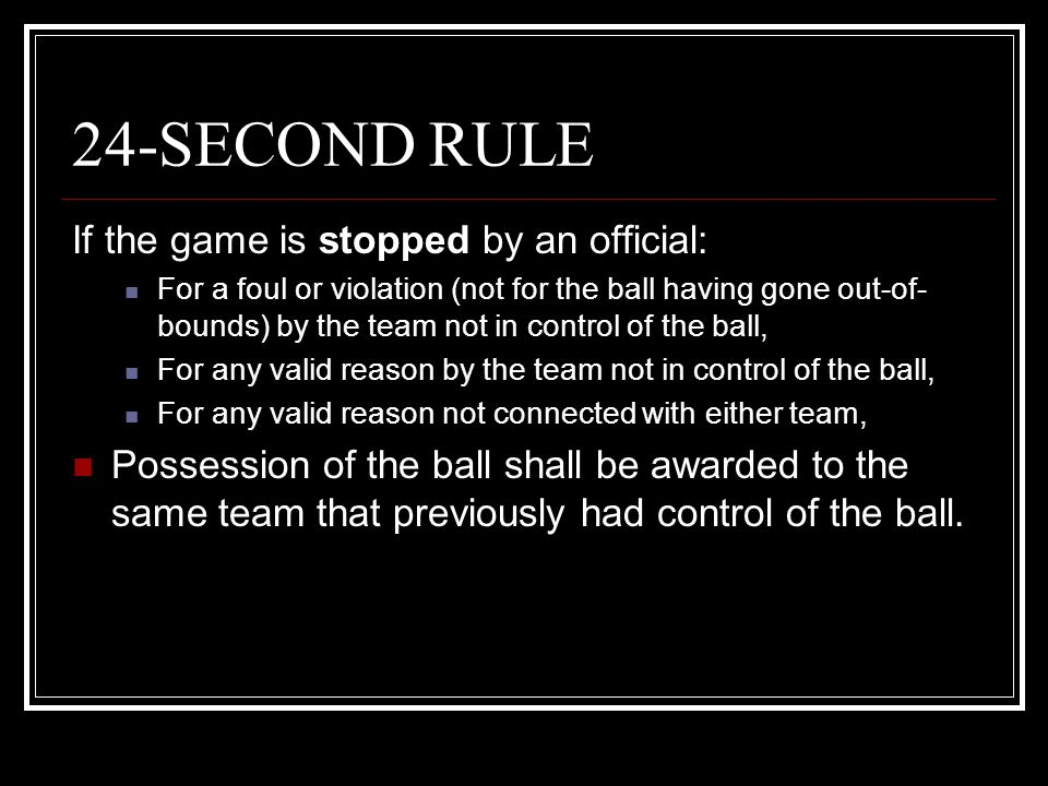 24-SECOND RULE If the game is stopped by an official: For a foul or violation (not for the ball having gone out-of- bounds) by the team not in control
