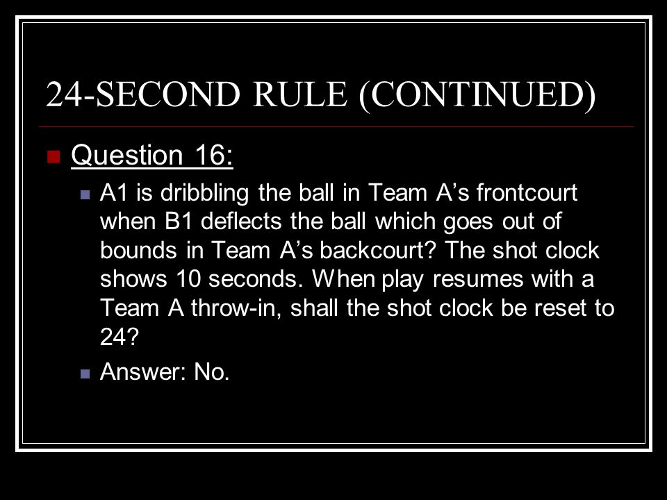 24-SECOND RULE (CONTINUED) Question 16: A1 is dribbling the ball in Team A's frontcourt when B1 deflects the ball which goes out of bounds in Team A's