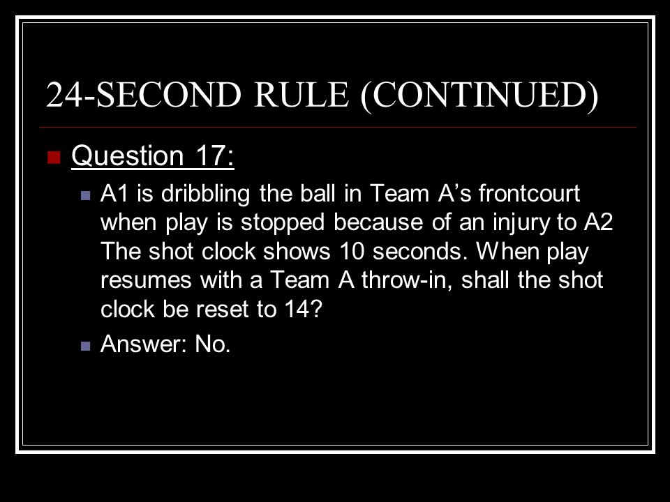 24-SECOND RULE (CONTINUED) Question 17: A1 is dribbling the ball in Team A's frontcourt when play is stopped because of an injury to A2 The shot clock