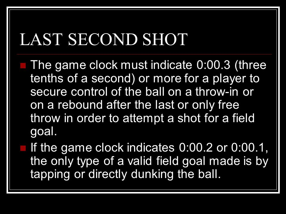 LAST SECOND SHOT The game clock must indicate 0:00.3 (three tenths of a second) or more for a player to secure control of the ball on a throw-in or on
