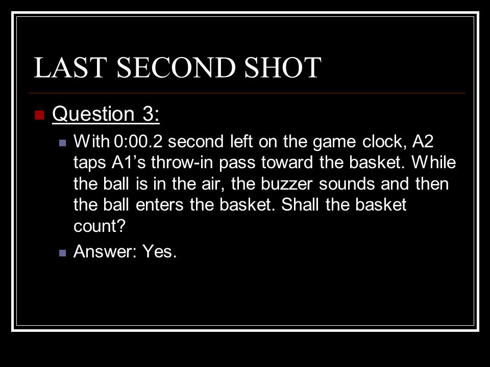 LAST SECOND SHOT Question 3: With 0:00.2 second left on the game clock, A2 taps A1's throw-in pass toward the basket. While the ball is in the air, th