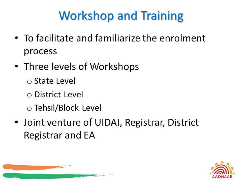 Workshop and Training To facilitate and familiarize the enrolment process Three levels of Workshops o State Level o District Level o Tehsil/Block Leve