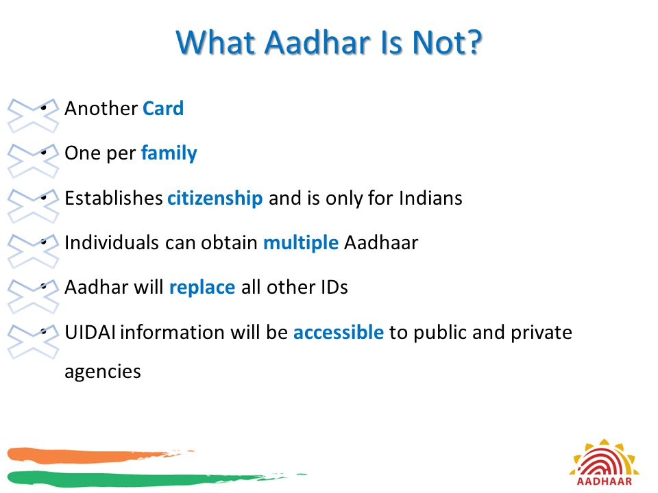 What Aadhar Is Not? Another Card One per family Establishes citizenship and is only for Indians Individuals can obtain multiple Aadhaar Aadhar will re