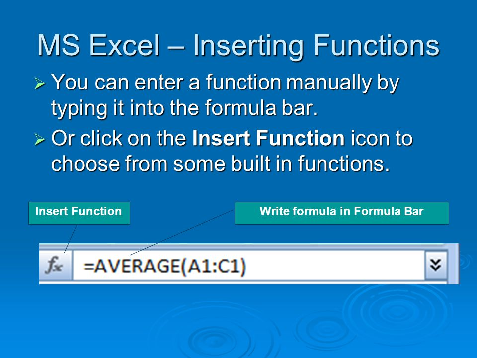 MS Excel – Inserting Functions  You can enter a function manually by typing it into the formula bar.