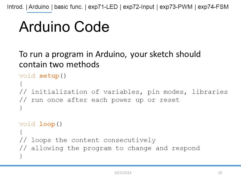 Introd. | Arduino | basic func. | exp71-LED | exp72-Input | exp73-PWM | exp74-FSM Arduino Code To run a program in Arduino, your sketch should contain