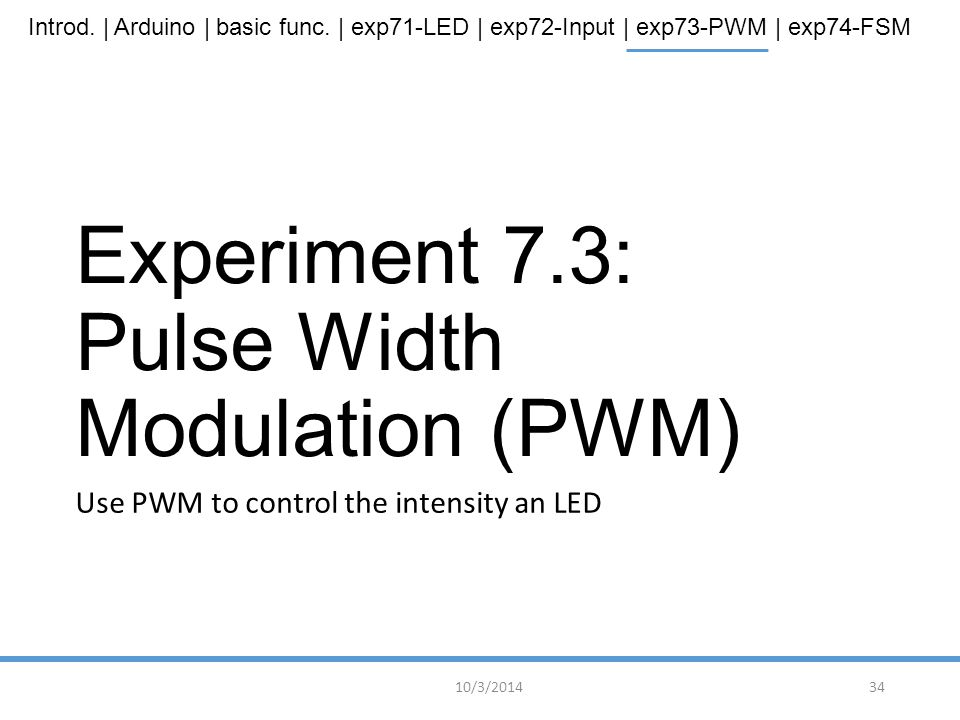 Introd. | Arduino | basic func. | exp71-LED | exp72-Input | exp73-PWM | exp74-FSM Experiment 7.3: Pulse Width Modulation (PWM) Use PWM to control the