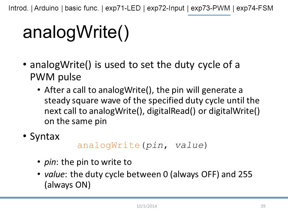 Introd. | Arduino | basic func. | exp71-LED | exp72-Input | exp73-PWM | exp74-FSM analogWrite() analogWrite() is used to set the duty cycle of a PWM p