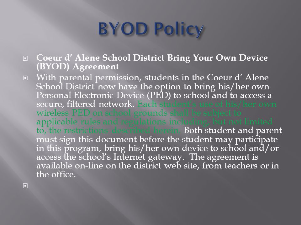  Coeur d' Alene School District Bring Your Own Device (BYOD) Agreement  With parental permission, students in the Coeur d' Alene School District now have the option to bring his/her own Personal Electronic Device (PED) to school and to access a secure, filtered network.