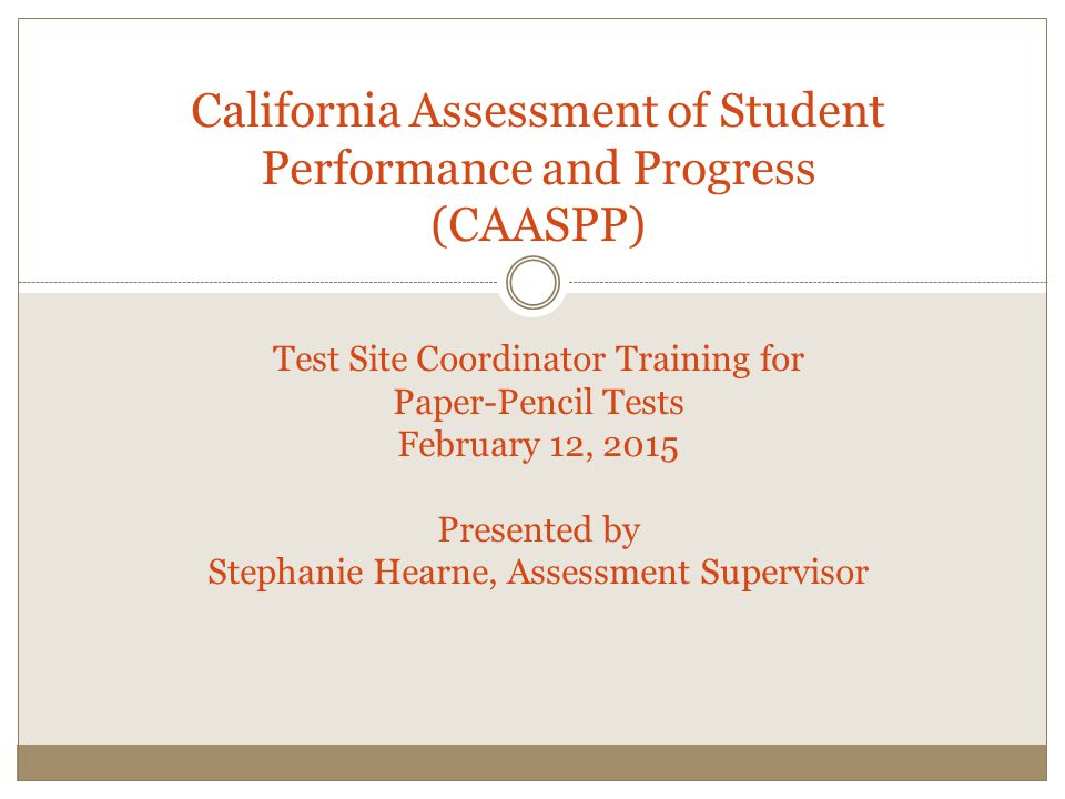 Objectives School Site CAASPP Coordinators will: Follow correct, current, STAR procedures Ensure all materials are handled securely and appropriately Train test administrators to conduct testing correctly, securely and consistently.