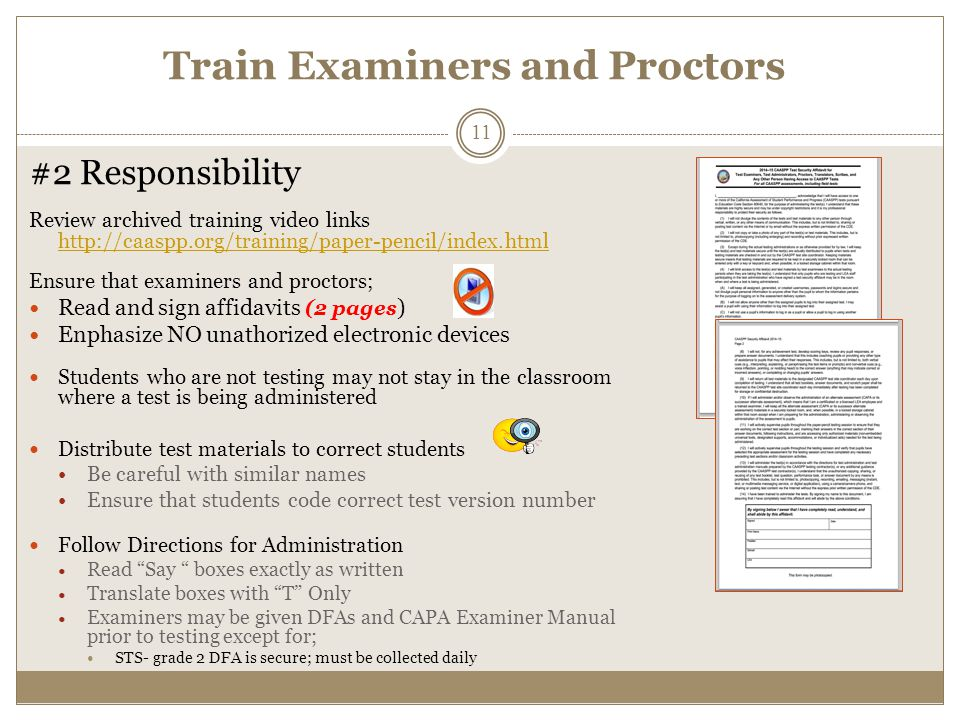 Train Examiners and Proctors #2 Responsibility Review archived training video links http://caaspp.org/training/paper-pencil/index.html http://caaspp.org/training/paper-pencil/index.html Ensure that examiners and proctors; Read and sign affidavits (2 pages ) Enphasize NO unathorized electronic devices Students who are not testing may not stay in the classroom where a test is being administered Distribute test materials to correct students Be careful with similar names Ensure that students code correct test version number Follow Directions for Administration Read Say boxes exactly as written Translate boxes with T Only Examiners may be given DFAs and CAPA Examiner Manual prior to testing except for; STS- grade 2 DFA is secure; must be collected daily 11