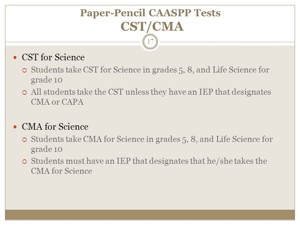 Paper-Pencil CAASPP Tests CST/CMA CST for Science  Students take CST for Science in grades 5, 8, and Life Science for grade 10  All students take the CST unless they have an IEP that designates CMA or CAPA CMA for Science  Students take CMA for Science in grades 5, 8, and Life Science for grade 10  Students must have an IEP that designates that he/she takes the CMA for Science 17