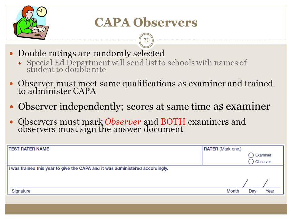 CAPA Observers Double ratings are randomly selected Special Ed Department will send list to schools with names of student to double rate Observer must meet same qualifications as examiner and trained to administer CAPA Observer independently; scores at same time as examiner Observers must mark Observer and BOTH examiners and observers must sign the answer document 20