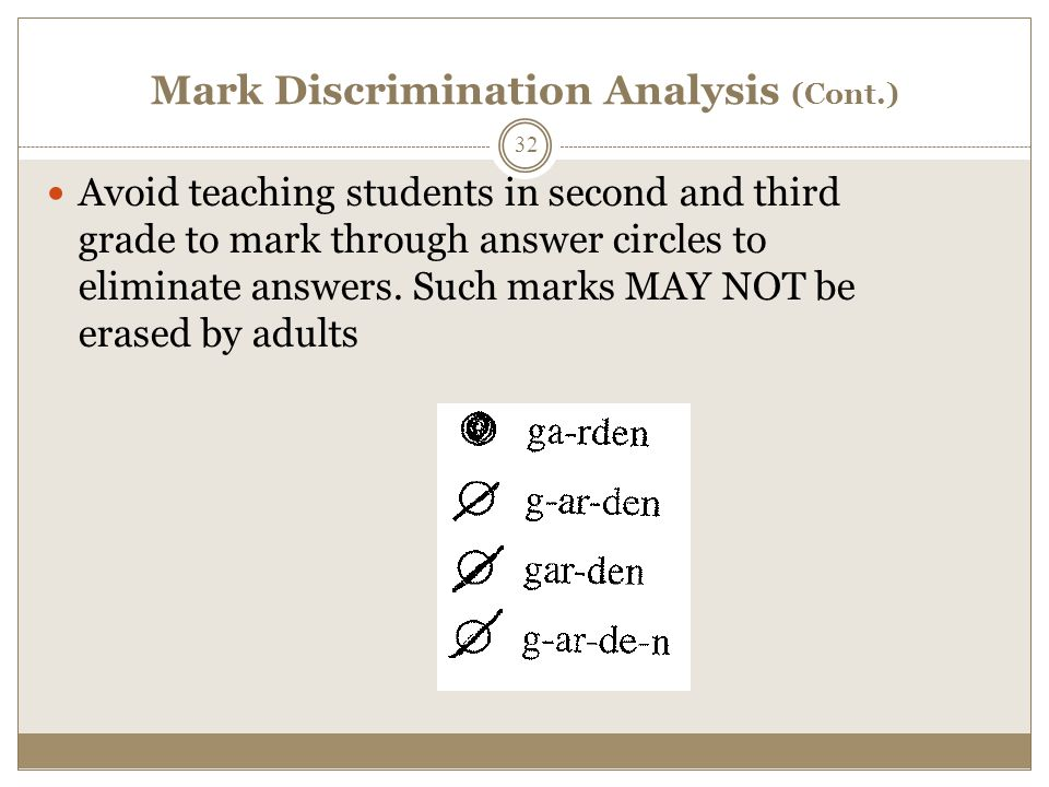 Mark Discrimination Analysis (Cont.) Avoid teaching students in second and third grade to mark through answer circles to eliminate answers.