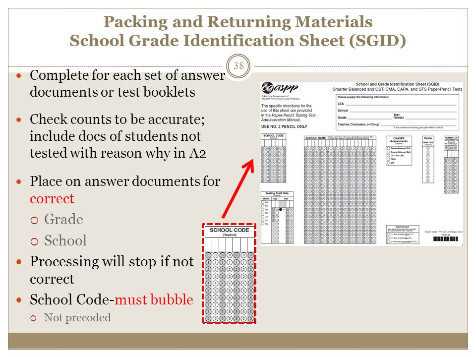 Packing and Returning Materials School Grade Identification Sheet (SGID) Complete for each set of answer documents or test booklets Check counts to be accurate; include docs of students not tested with reason why in A2 Place on answer documents for correct  Grade  School Processing will stop if not correct School Code-must bubble  Not precoded 38