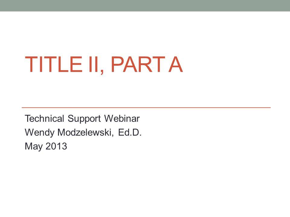 TITLE II, PART A Technical Support Webinar Wendy Modzelewski, Ed.D. May 2013