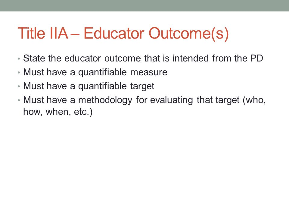 Title IIA – Educator Outcome(s) State the educator outcome that is intended from the PD Must have a quantifiable measure Must have a quantifiable target Must have a methodology for evaluating that target (who, how, when, etc.)