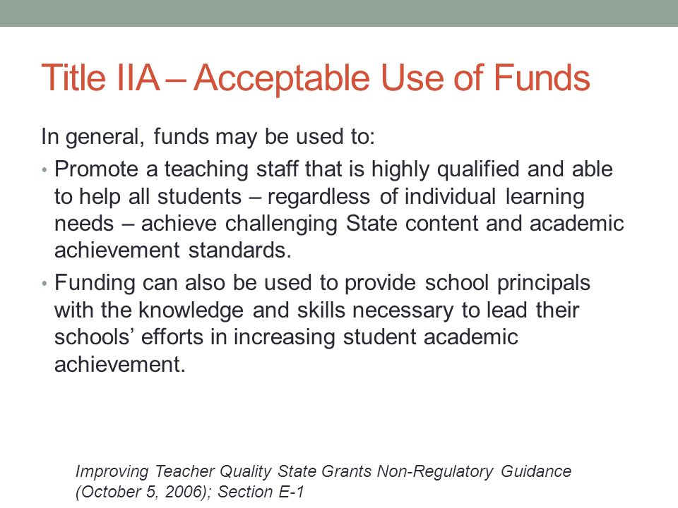 Title IIA – Acceptable Use of Funds In general, funds may be used to: Promote a teaching staff that is highly qualified and able to help all students – regardless of individual learning needs – achieve challenging State content and academic achievement standards.