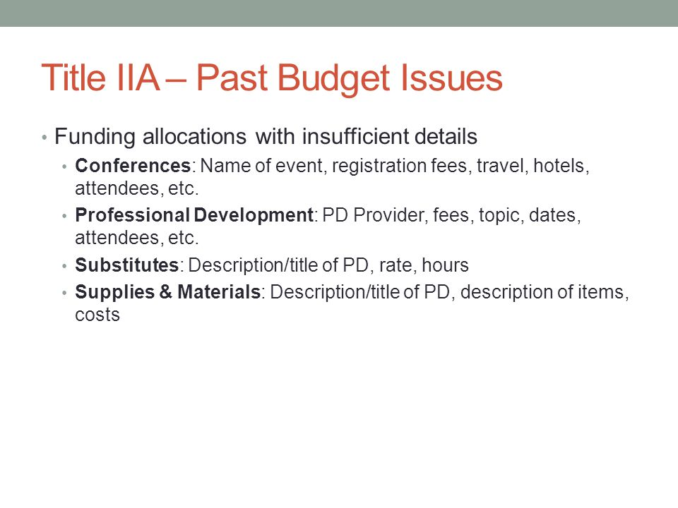 Title IIA – Past Budget Issues Funding allocations with insufficient details Conferences: Name of event, registration fees, travel, hotels, attendees, etc.