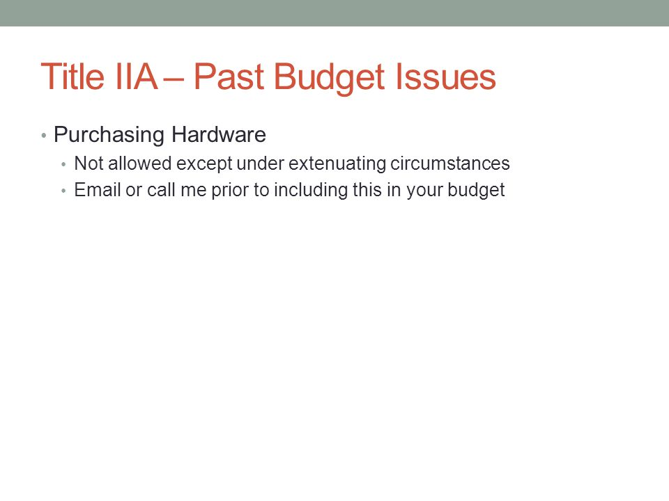 Title IIA – Past Budget Issues Purchasing Hardware Not allowed except under extenuating circumstances Email or call me prior to including this in your budget