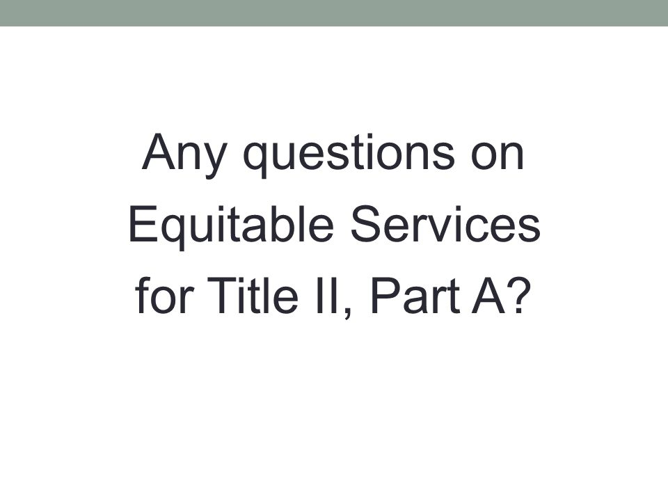 Any questions on Equitable Services for Title II, Part A