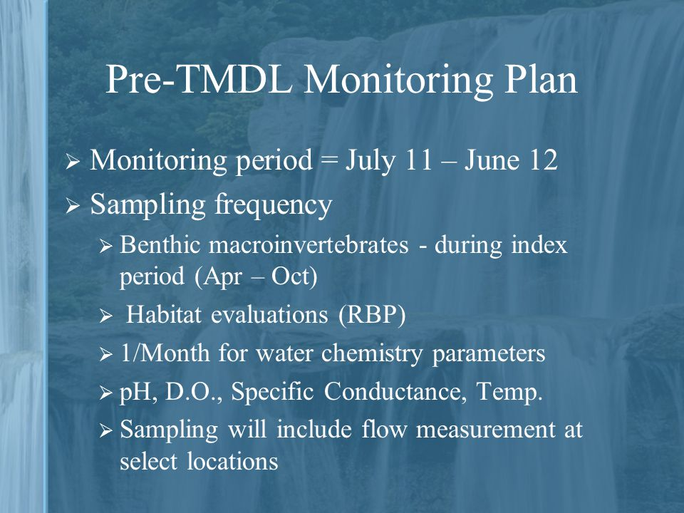 Pre-TMDL Monitoring Plan  Monitoring period = July 11 – June 12  Sampling frequency  Benthic macroinvertebrates - during index period (Apr – Oct)  Habitat evaluations (RBP)  1/Month for water chemistry parameters  pH, D.O., Specific Conductance, Temp.